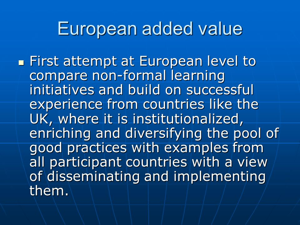European added value First attempt at European level to compare non-formal learning initiatives and build on successful experience from countries like the UK, where it is institutionalized, enriching and diversifying the pool of good practices with examples from all participant countries with a view of disseminating and implementing them.