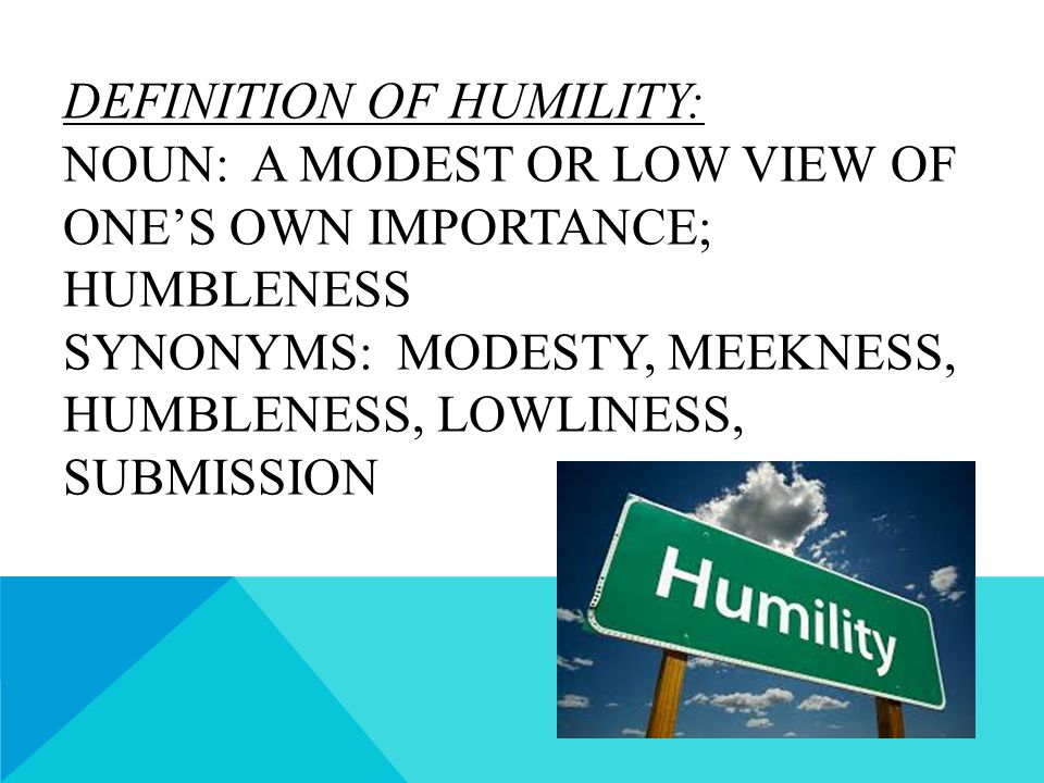 DEFINITION OF HUMILITY: NOUN: A MODEST OR LOW VIEW OF ONE'S OWN IMPORTANCE; HUMBLENESS SYNONYMS: MODESTY, MEEKNESS, HUMBLENESS, LOWLINESS, SUBMISSION