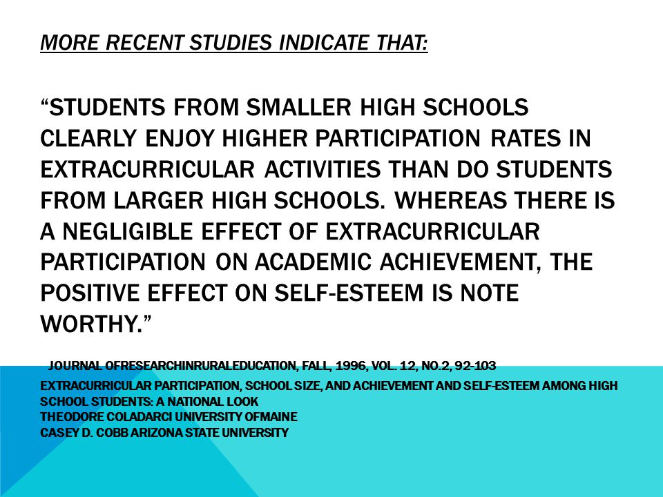 MORE RECENT STUDIES INDICATE THAT: STUDENTS FROM SMALLER HIGH SCHOOLS CLEARLY ENJOY HIGHER PARTICIPATION RATES IN EXTRACURRICULAR ACTIVITIES THAN DO STUDENTS FROM LARGER HIGH SCHOOLS.