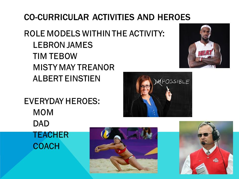 CO-CURRICULAR ACTIVITIES AND HEROES ROLE MODELS WITHIN THE ACTIVITY: LEBRON JAMES TIM TEBOW MISTY MAY TREANOR ALBERT EINSTIEN EVERYDAY HEROES: MOM DAD TEACHER COACH