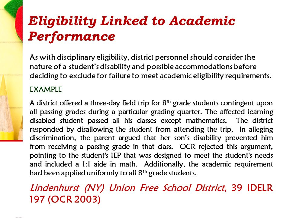 As with disciplinary eligibility, district personnel should consider the nature of a student's disability and possible accommodations before deciding to exclude for failure to meet academic eligibility requirements.