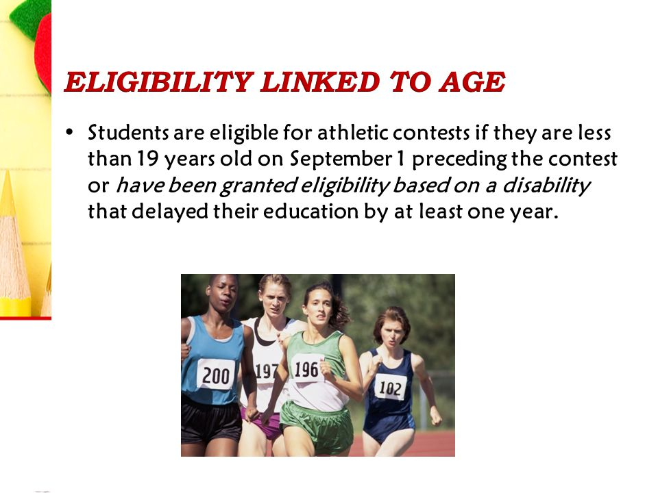 Students are eligible for athletic contests if they are less than 19 years old on September 1 preceding the contest or have been granted eligibility based on a disability that delayed their education by at least one year.