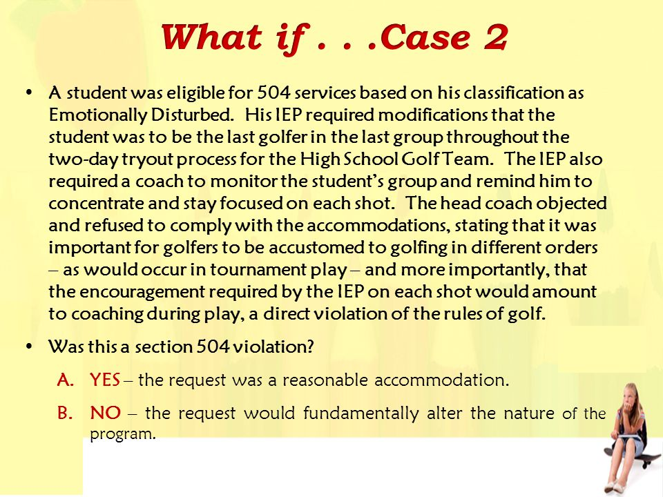 A student was eligible for 504 services based on his classification as Emotionally Disturbed. His IEP required modifications that the student was to b