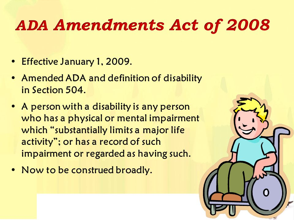 Effective January 1, 2009. Amended ADA and definition of disability in Section 504. A person with a disability is any person who has a physical or men