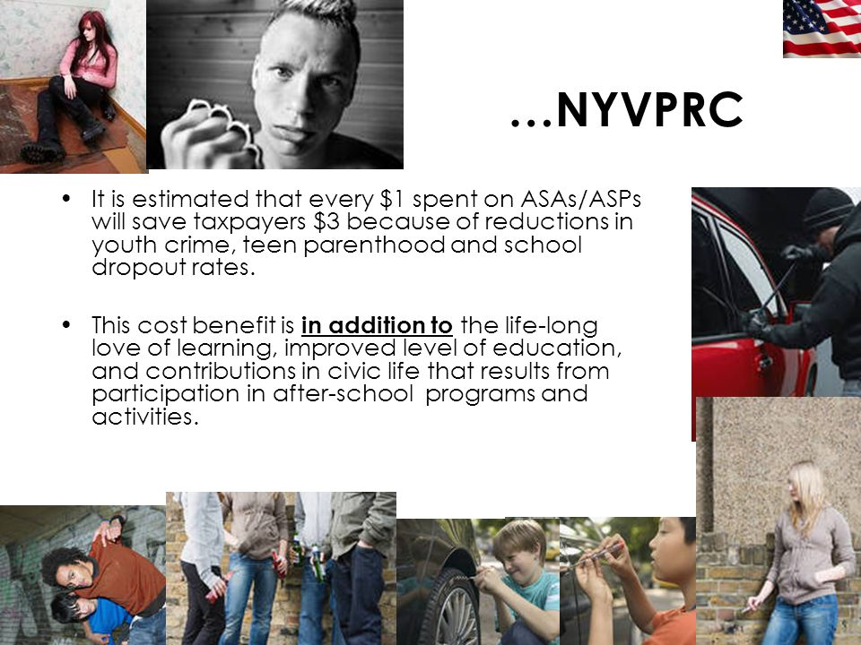 12 …NYVPRC It is estimated that every $1 spent on ASAs/ASPs will save taxpayers $3 because of reductions in youth crime, teen parenthood and school dr