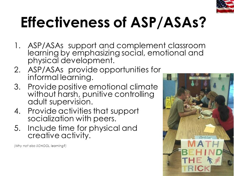 15 Effectiveness of ASP/ASAs? 1.ASP/ASAs support and complement classroom learning by emphasizing social, emotional and physical development. 2.ASP/AS