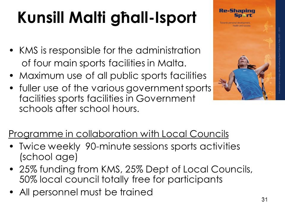 31 Kunsill Malti għall-Isport KMS is responsible for the administration of four main sports facilities in Malta. Maximum use of all public sports faci