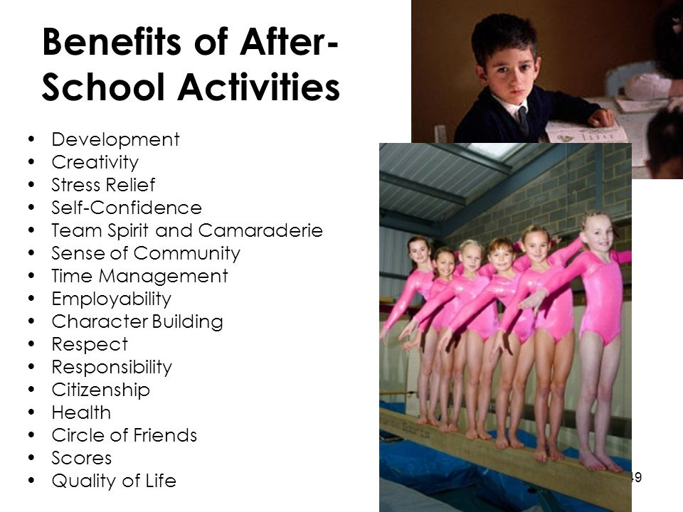 49 Benefits of After- School Activities Development Creativity Stress Relief Self-Confidence Team Spirit and Camaraderie Sense of Community Time Manag
