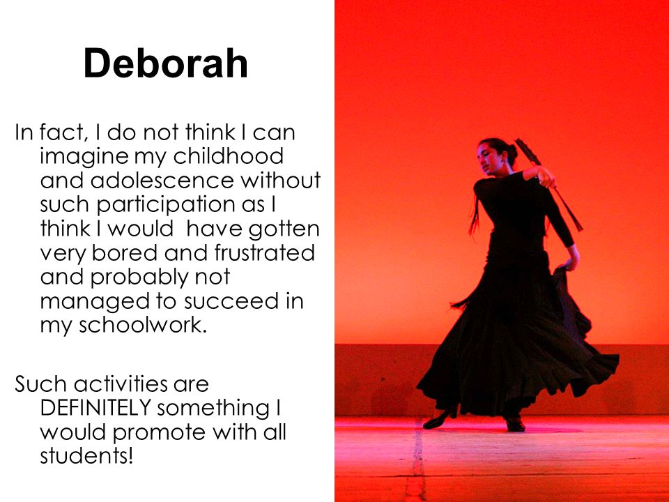 58 Deborah In fact, I do not think I can imagine my childhood and adolescence without such participation as I think I would have gotten very bored and