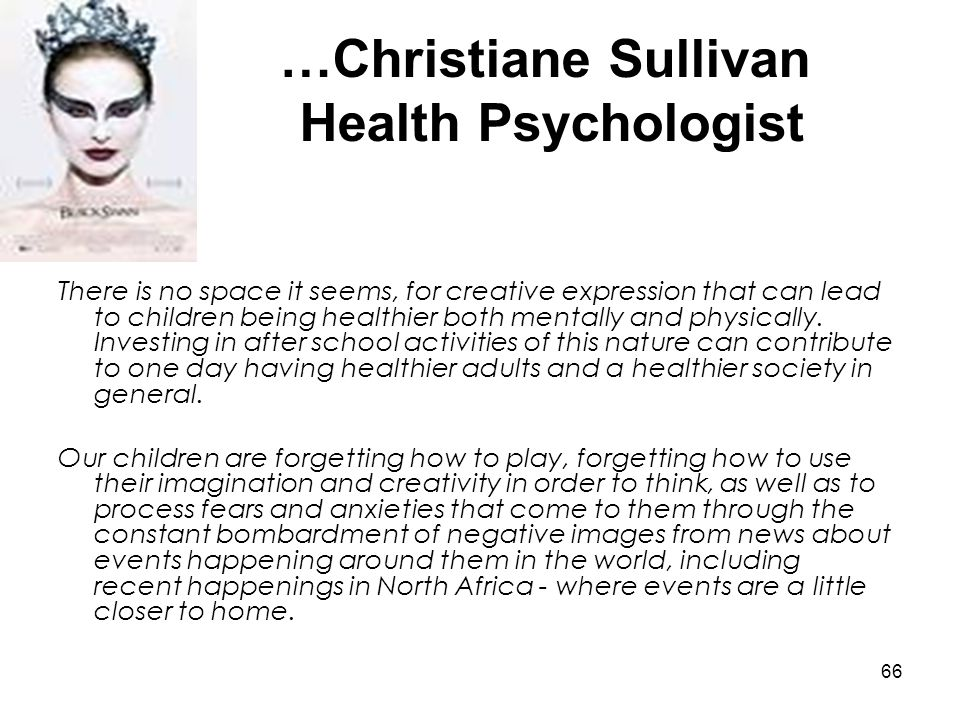 66 …Christiane Sullivan Health Psychologist There is no space it seems, for creative expression that can lead to children being healthier both mentall