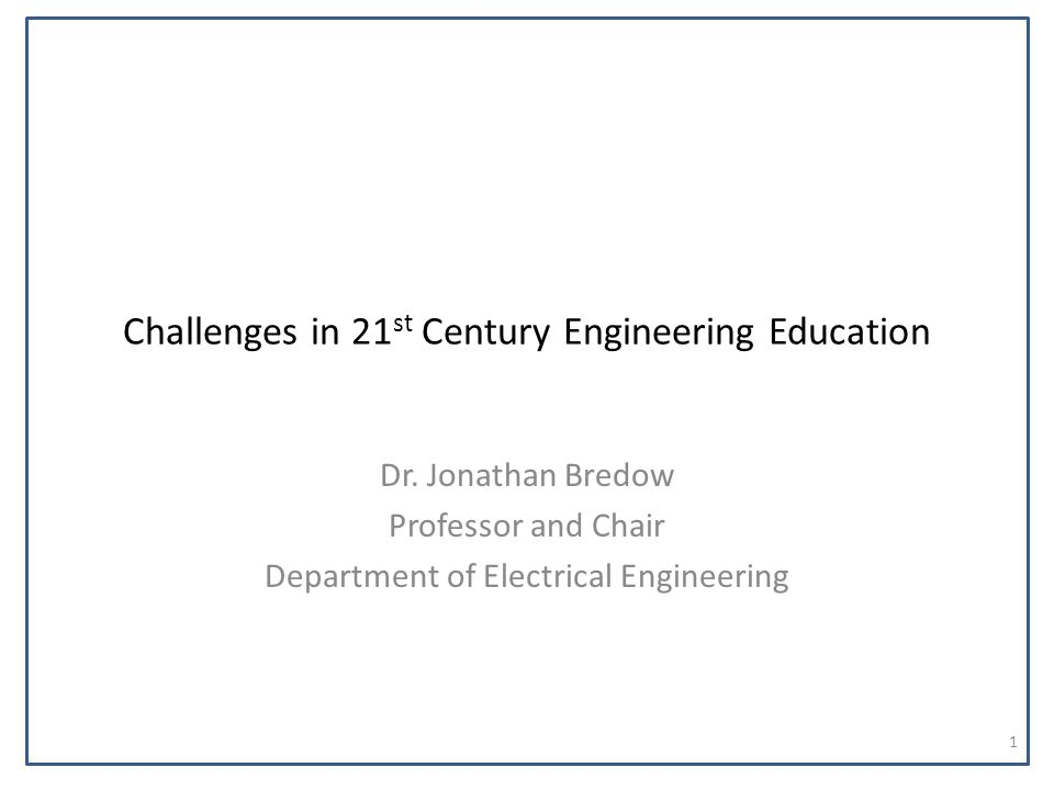 Challenges in 21 st Century Engineering Education Dr. Jonathan Bredow Professor and Chair Department of Electrical Engineering 1