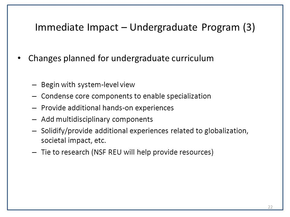 Immediate Impact – Undergraduate Program (3) Changes planned for undergraduate curriculum – Begin with system-level view – Condense core components to