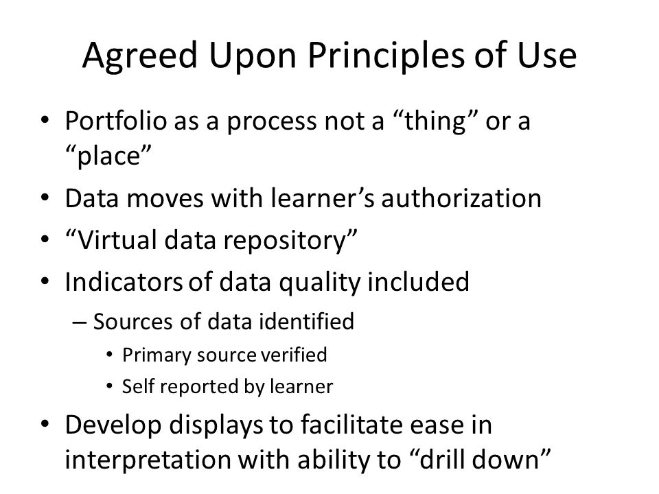 Agreed Upon Principles of Use Portfolio as a process not a thing or a place Data moves with learner's authorization Virtual data repository Indicators of data quality included – Sources of data identified Primary source verified Self reported by learner Develop displays to facilitate ease in interpretation with ability to drill down