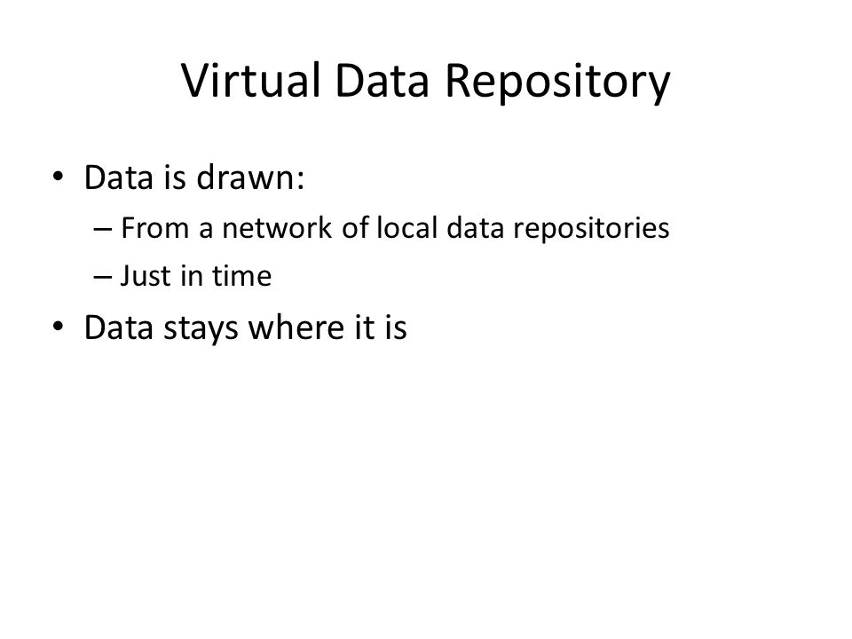 Virtual Data Repository Data is drawn: – From a network of local data repositories – Just in time Data stays where it is