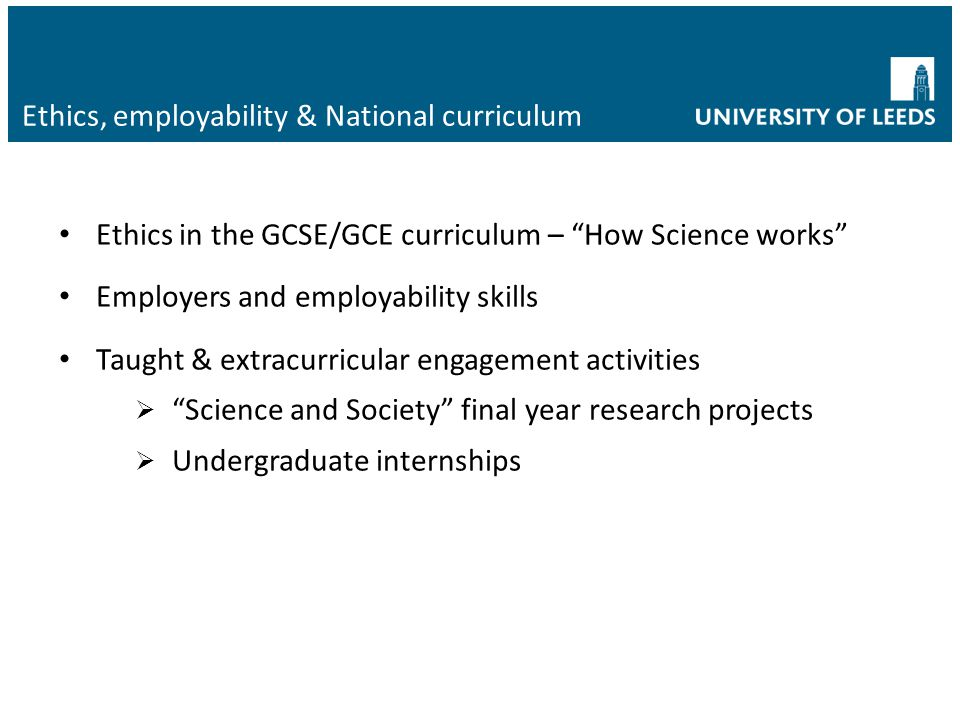 "Ethics, employability & National curriculum Ethics in the GCSE/GCE curriculum – ""How Science works"" Employers and employability skills Taught & extrac"
