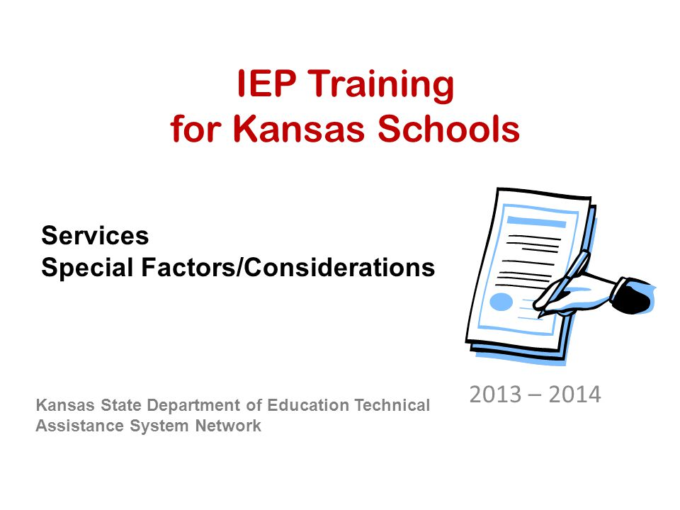 IEP Training for Kansas Schools 2013 – 2014 Kansas State Department of Education Technical Assistance System Network Services Special Factors/Considerations
