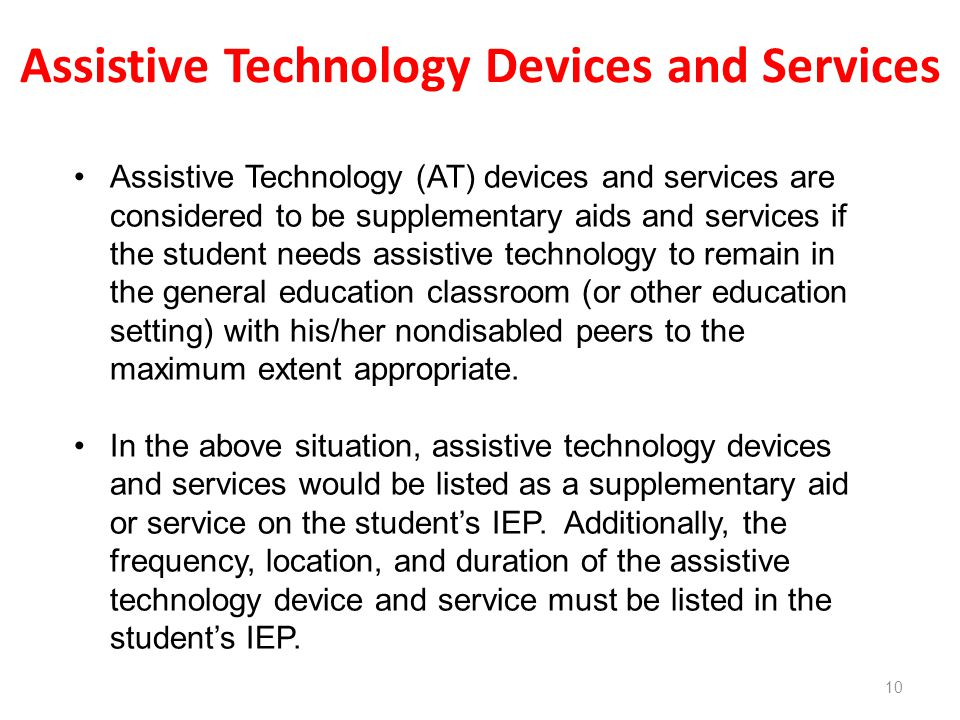 Assistive Technology Devices and Services 10 Assistive Technology (AT) devices and services are considered to be supplementary aids and services if the student needs assistive technology to remain in the general education classroom (or other education setting) with his/her nondisabled peers to the maximum extent appropriate.