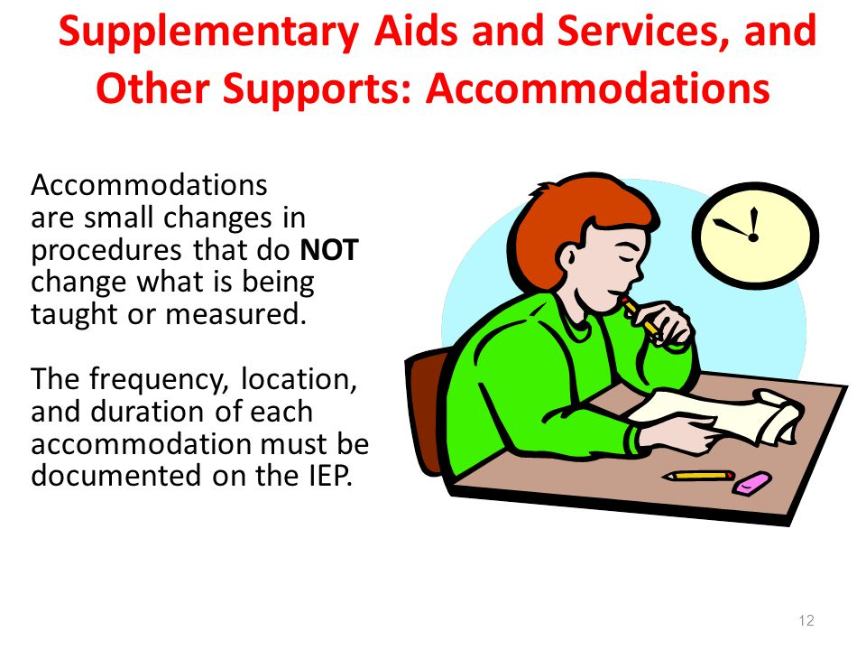 Supplementary Aids and Services, and Other Supports: Accommodations Accommodations are small changes in procedures that do NOT change what is being taught or measured.