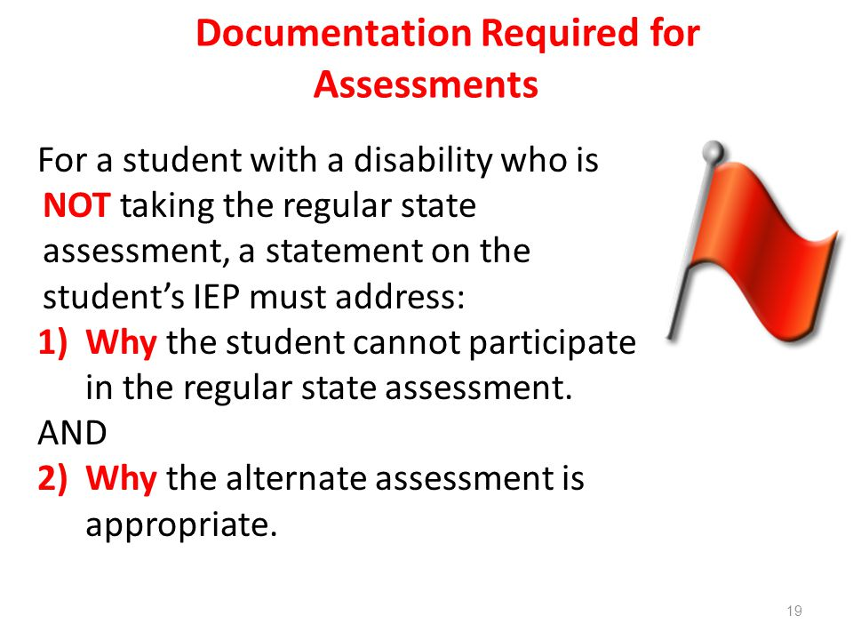 Documentation Required for Assessments For a student with a disability who is NOT taking the regular state assessment, a statement on the student's IEP must address: 1)Why the student cannot participate in the regular state assessment.