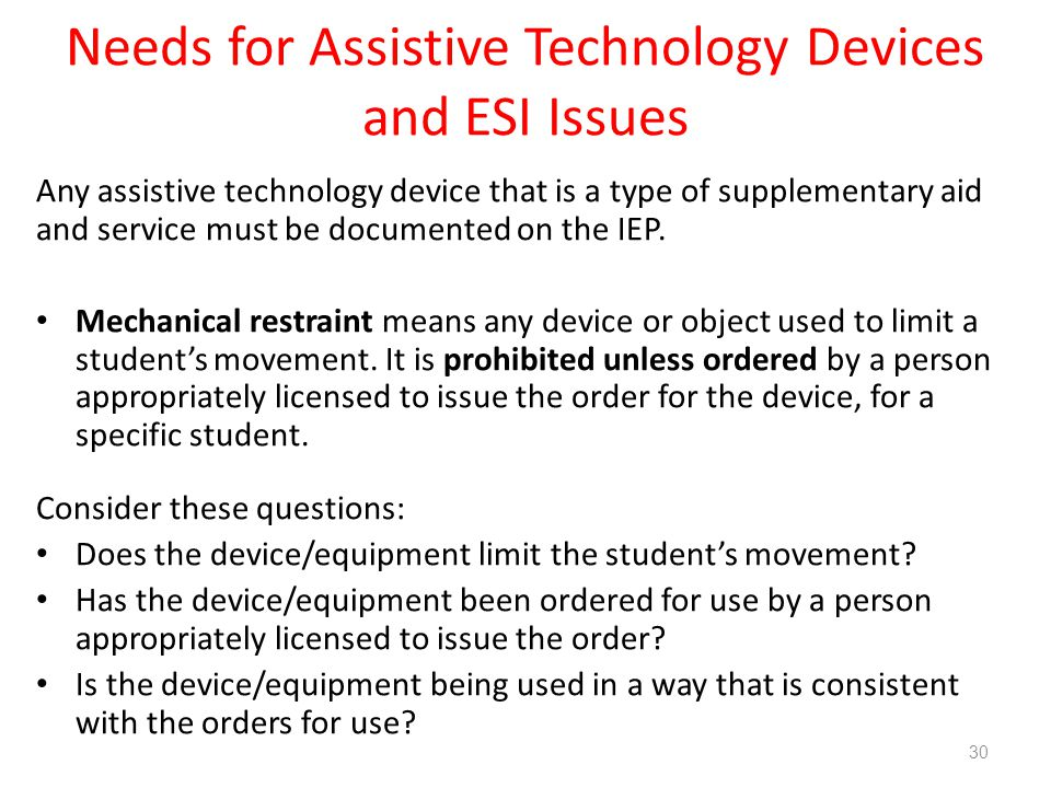 Needs for Assistive Technology Devices and ESI Issues Any assistive technology device that is a type of supplementary aid and service must be documented on the IEP.