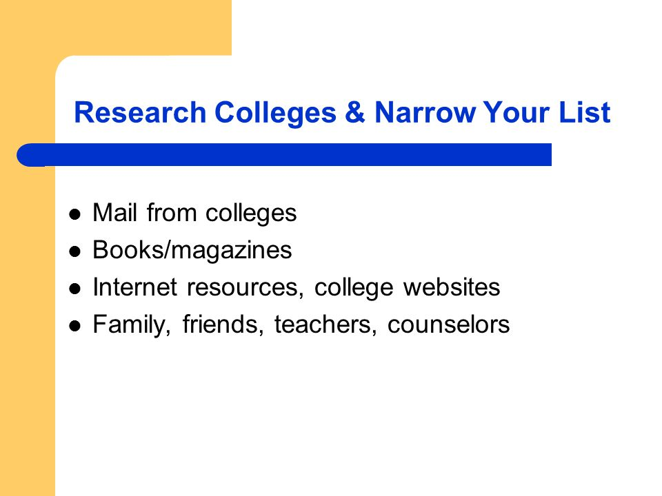 Research Colleges & Narrow Your List Mail from colleges Books/magazines Internet resources, college websites Family, friends, teachers, counselors
