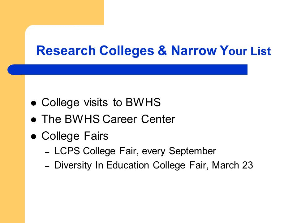 Research Colleges & Narrow Y our List College visits to BWHS The BWHS Career Center College Fairs – LCPS College Fair, every September – Diversity In