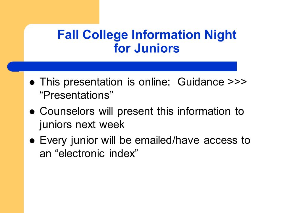 Fall College Information Night for Juniors This presentation is online: Guidance >>> Presentations Counselors will present this information to juniors next week Every junior will be emailed/have access to an electronic index