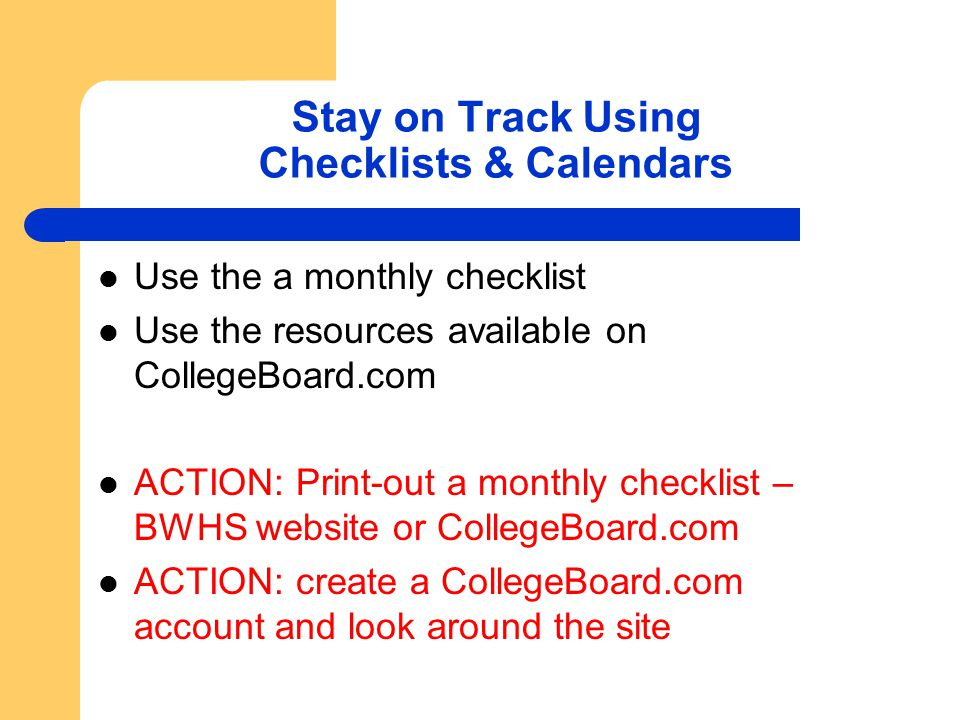 Stay on Track Using Checklists & Calendars Use the a monthly checklist Use the resources available on CollegeBoard.com ACTION: Print-out a monthly che