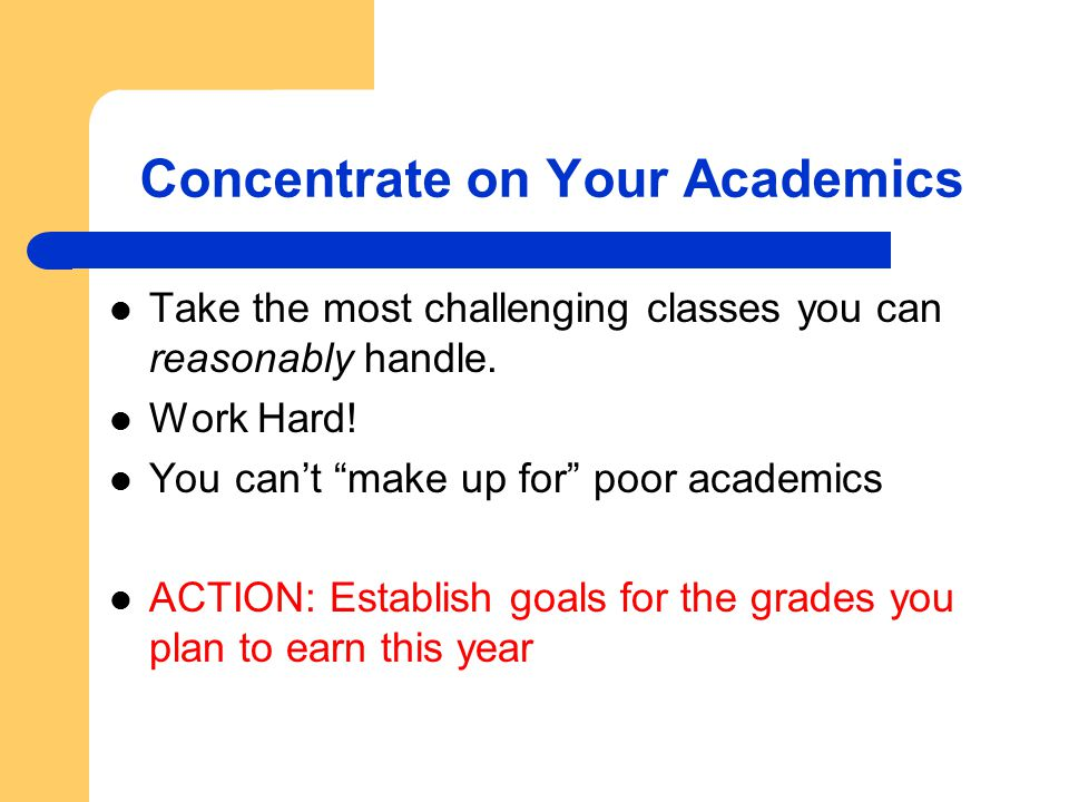 "Concentrate on Your Academics Take the most challenging classes you can reasonably handle. Work Hard! You can't ""make up for"" poor academics ACTION: E"