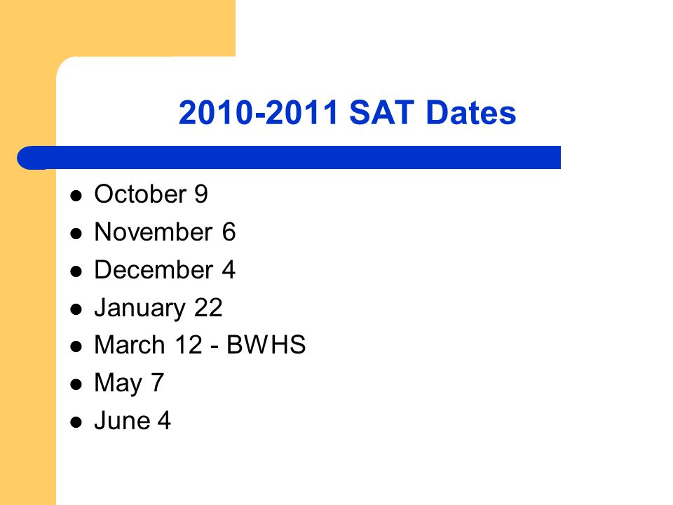 2010-2011 SAT Dates October 9 November 6 December 4 January 22 March 12 - BWHS May 7 June 4