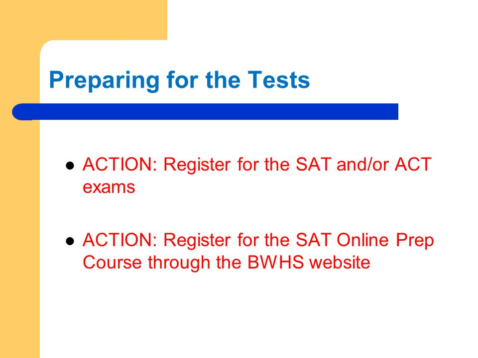 Preparing for the Tests ACTION: Register for the SAT and/or ACT exams ACTION: Register for the SAT Online Prep Course through the BWHS website
