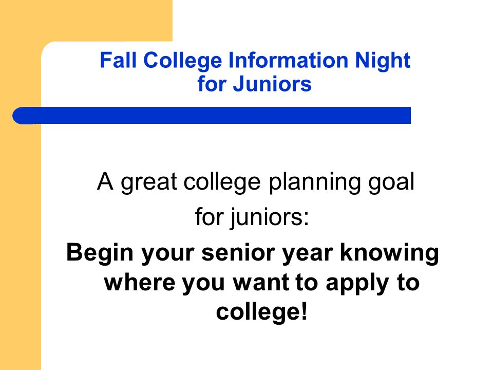 Fall College Information Night for Juniors A great college planning goal for juniors: Begin your senior year knowing where you want to apply to college!