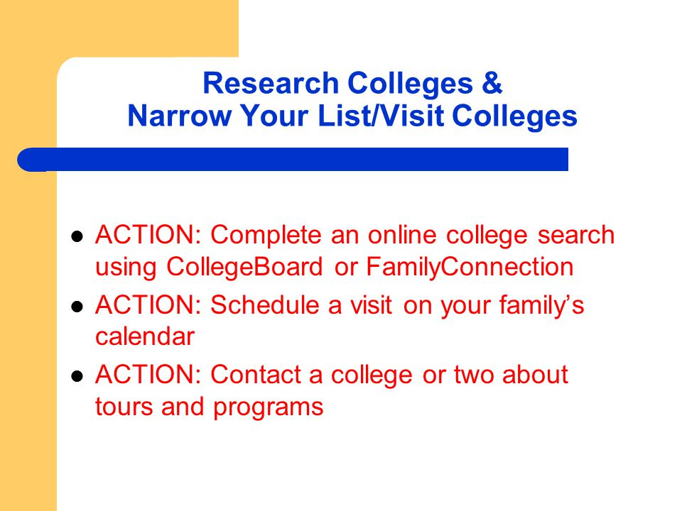 Research Colleges & Narrow Your List/Visit Colleges ACTION: Complete an online college search using CollegeBoard or FamilyConnection ACTION: Schedule a visit on your family's calendar ACTION: Contact a college or two about tours and programs