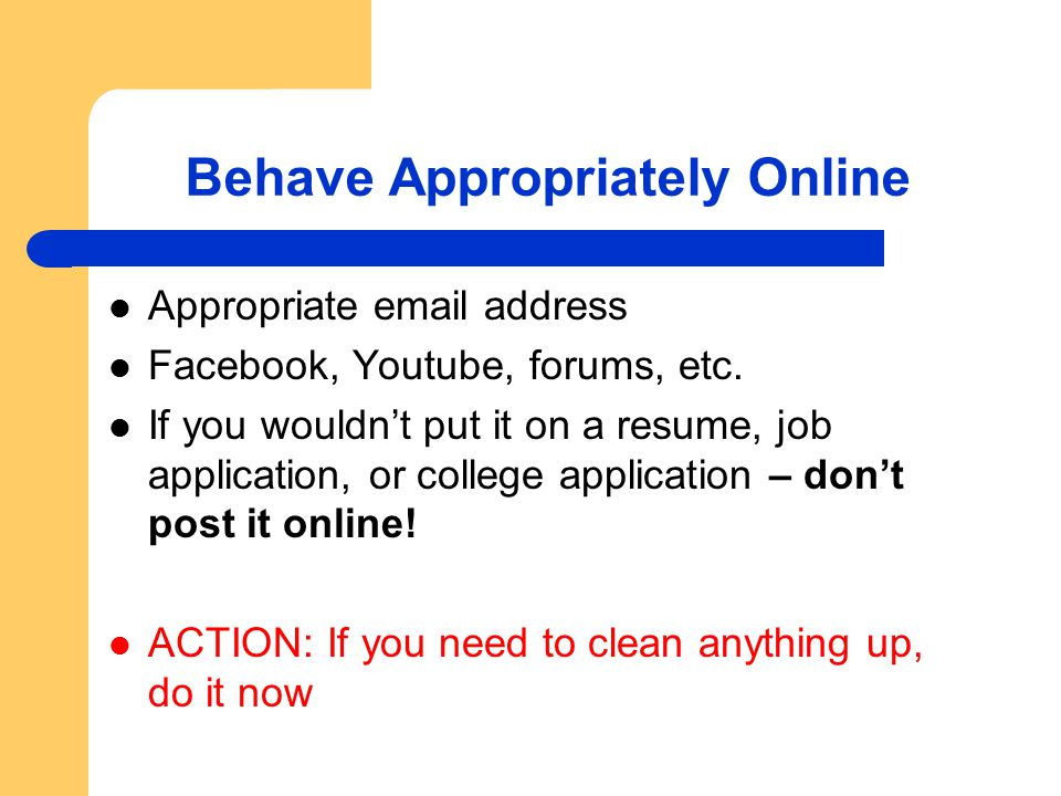 Behave Appropriately Online Appropriate email address Facebook, Youtube, forums, etc. If you wouldn't put it on a resume, job application, or college