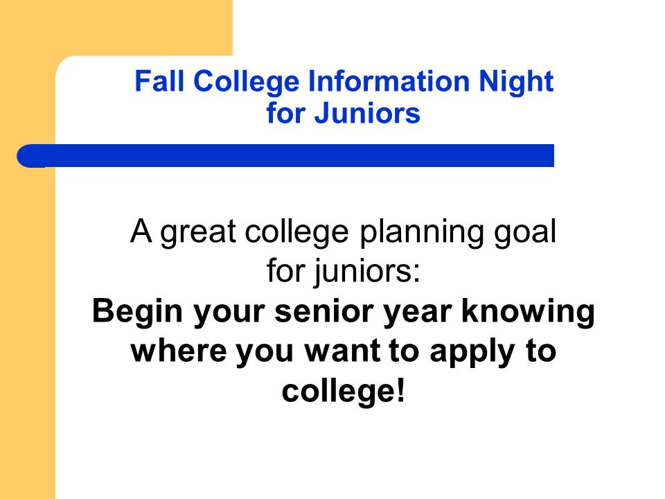 Fall College Information Night for Juniors A great college planning goal for juniors: Begin your senior year knowing where you want to apply to colleg