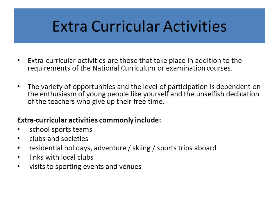 Extra-curricular activities are those that take place in addition to the requirements of the National Curriculum or examination courses. The variety o