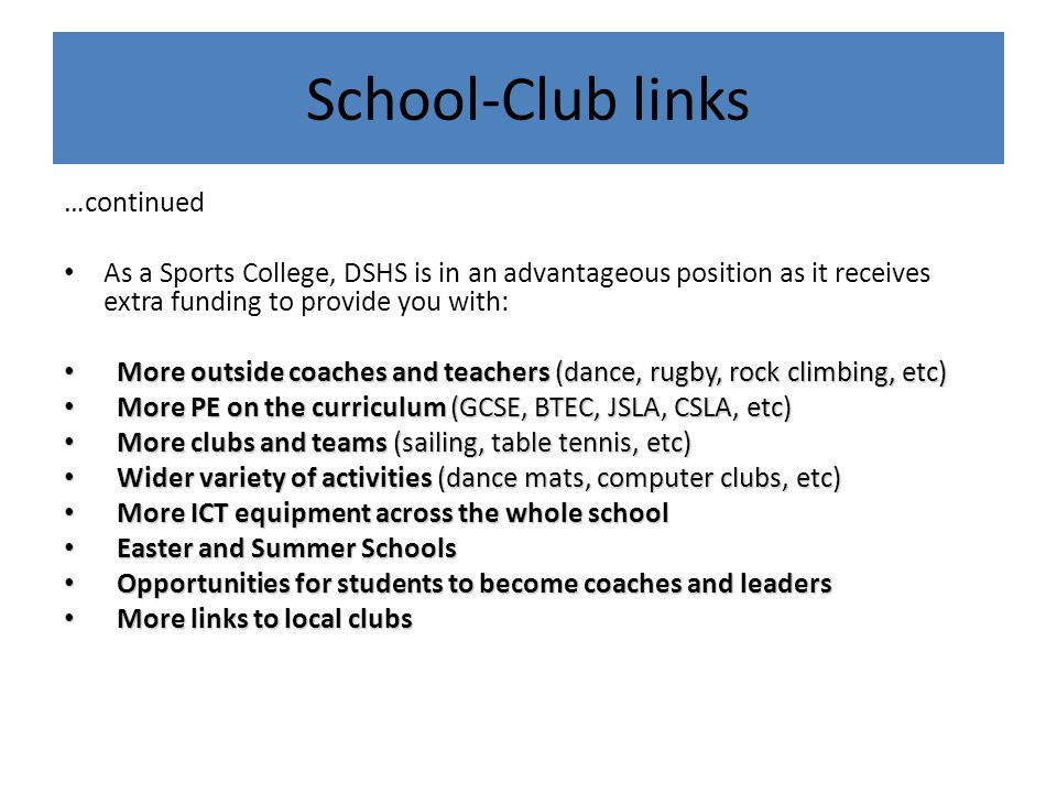 …continued As a Sports College, DSHS is in an advantageous position as it receives extra funding to provide you with: More outside coaches and teacher