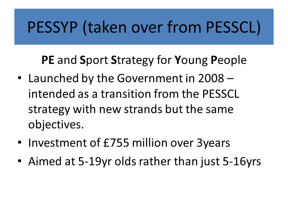 PE and Sport Strategy for Young People Launched by the Government in 2008 – intended as a transition from the PESSCL strategy with new strands but the