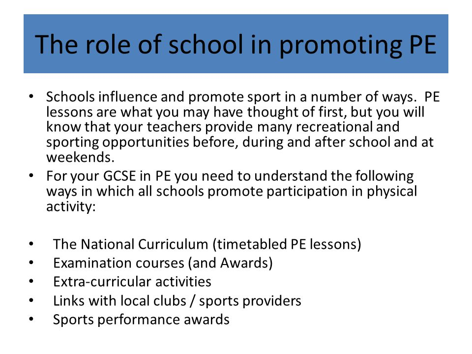 Legal requirement (National Curriculum) To improve health and fitness levels To provide a balance of subjects taught (practical) To prepare young people to take part in physical activity when they leave school To provide qualifications in sport To reflect the importance and value of sport and PE in society Why is PE taught in schools?