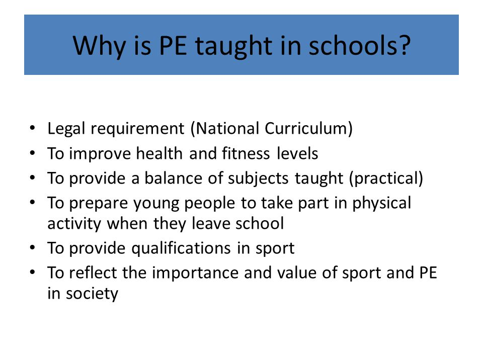Legal requirement (National Curriculum) To improve health and fitness levels To provide a balance of subjects taught (practical) To prepare young peop