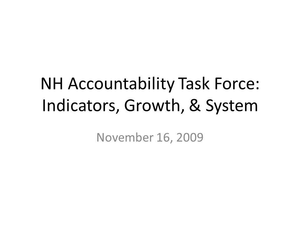 NH Accountability Task Force: Indicators, Growth, & System November 16, 2009