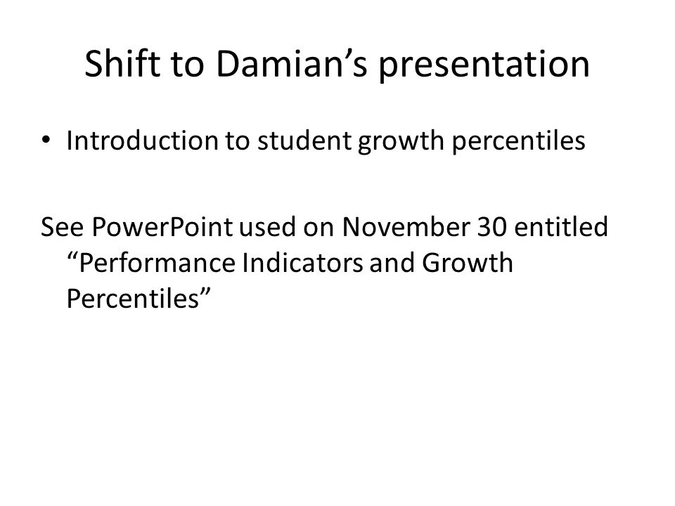 Shift to Damian's presentation Introduction to student growth percentiles See PowerPoint used on November 30 entitled Performance Indicators and Growth Percentiles