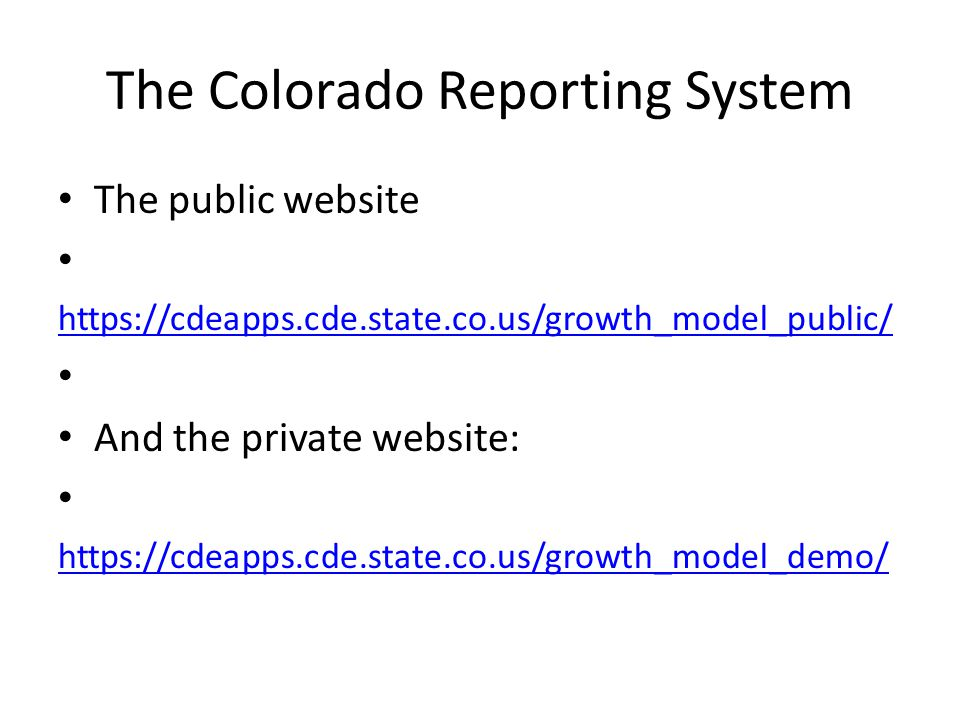 The Colorado Reporting System The public website https://cdeapps.cde.state.co.us/growth_model_public/ And the private website: https://cdeapps.cde.state.co.us/growth_model_demo/