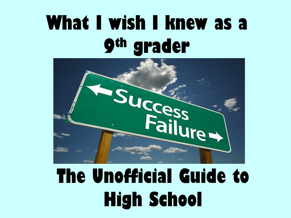 What I wish I knew as a 9 th grader The Unofficial Guide to High School