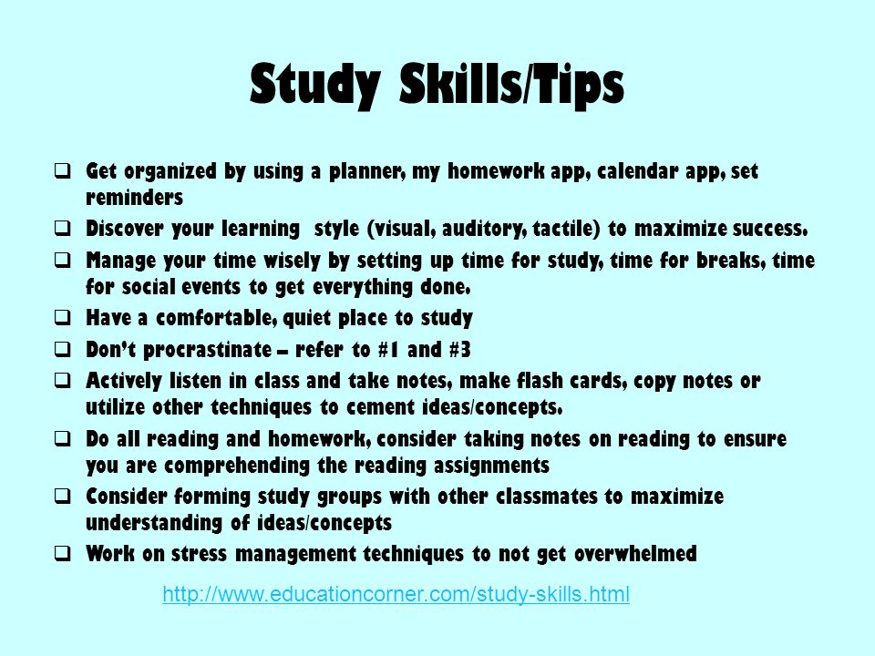 Study Skills/Tips  Get organized by using a planner, my homework app, calendar app, set reminders  Discover your learning style (visual, auditory, t