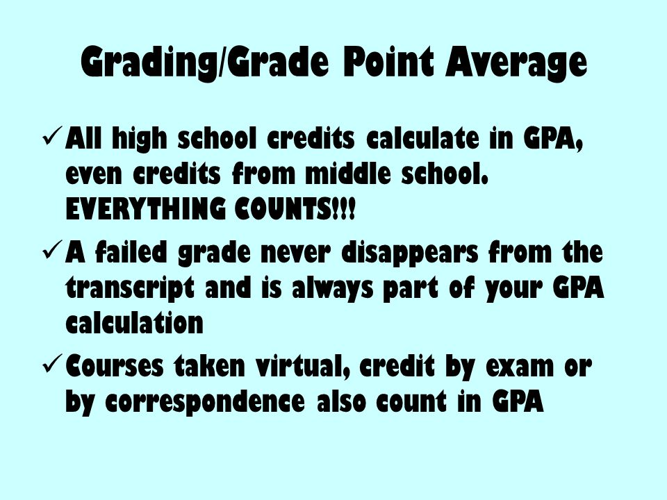 Grading/Grade Point Average All high school credits calculate in GPA, even credits from middle school. EVERYTHING COUNTS!!! A failed grade never disap