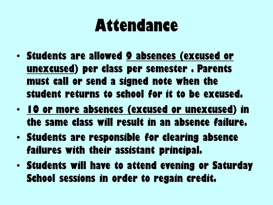 Attendance Students are allowed 9 absences (excused or unexcused) per class per semester. Parents must call or send a signed note when the student ret