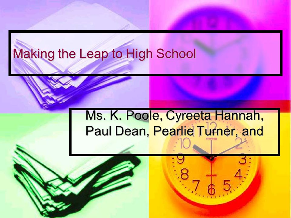 Making the Leap to High School Ms. K. Poole, Cyreeta Hannah, Paul Dean, Pearlie Turner, and