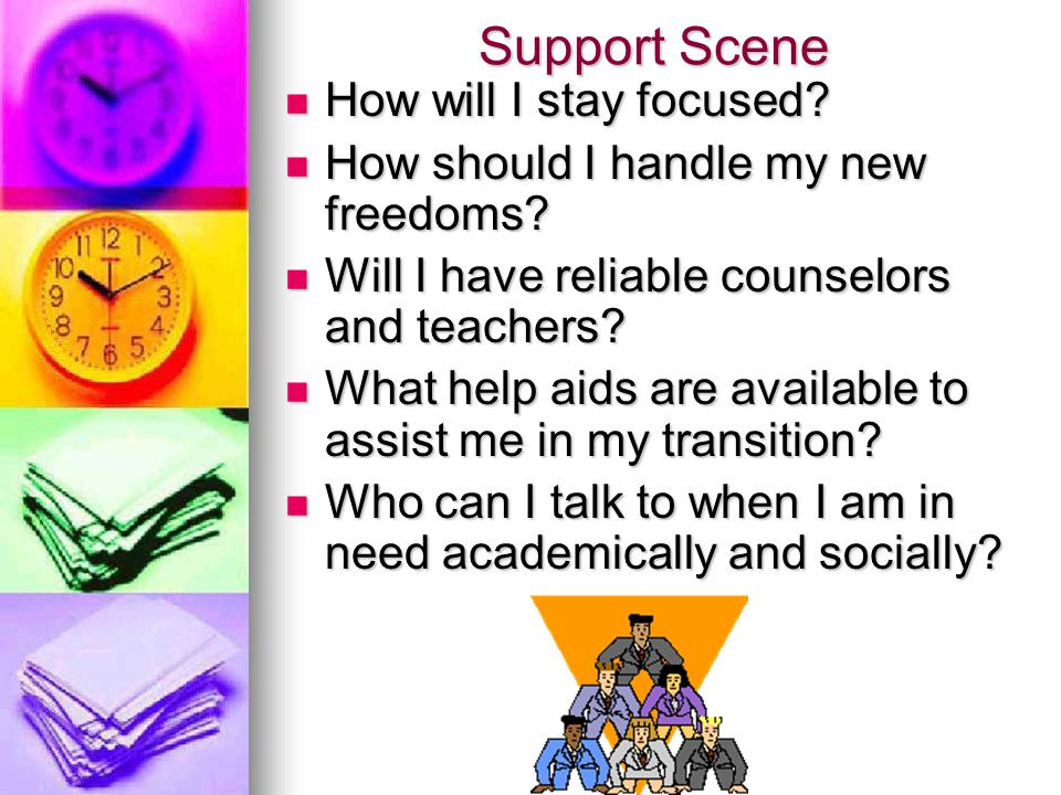 Support Scene How will I stay focused? How will I stay focused? How should I handle my new freedoms? How should I handle my new freedoms? Will I have