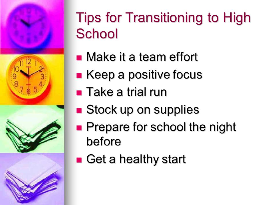 Tips for Transitioning to High School Make it a team effort Make it a team effort Keep a positive focus Keep a positive focus Take a trial run Take a trial run Stock up on supplies Stock up on supplies Prepare for school the night before Prepare for school the night before Get a healthy start Get a healthy start